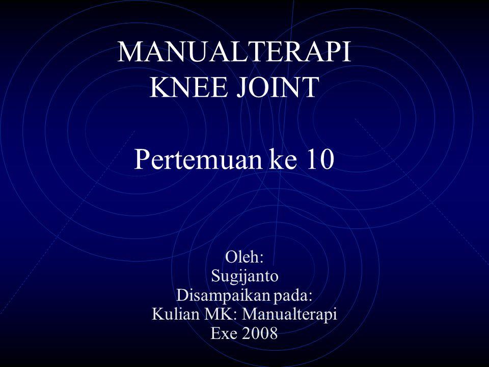 MANUALTERAPI KNEE JOINT Pertemuan ke 10 Oleh: Sugijanto Disampaikan pada: Kulian MK: Manualterapi Exe 2008