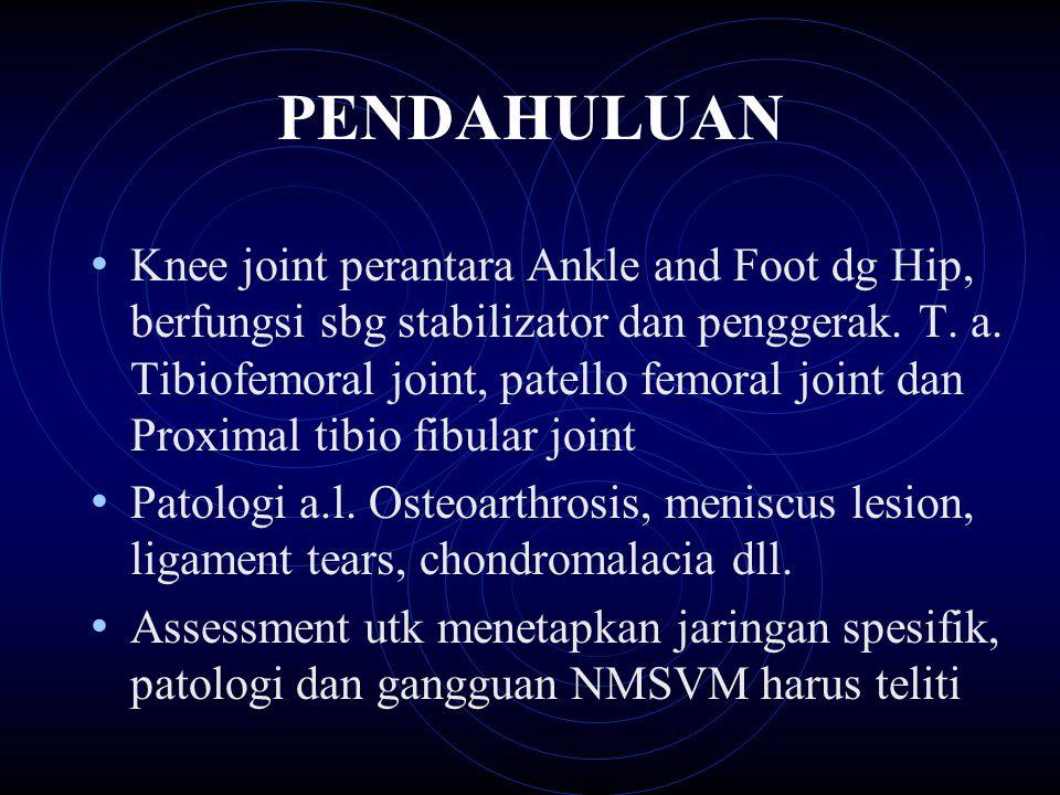 PENDAHULUAN Knee joint perantara Ankle and Foot dg Hip, berfungsi sbg stabilizator dan penggerak. T. a. Tibiofemoral joint, patello femoral joint dan
