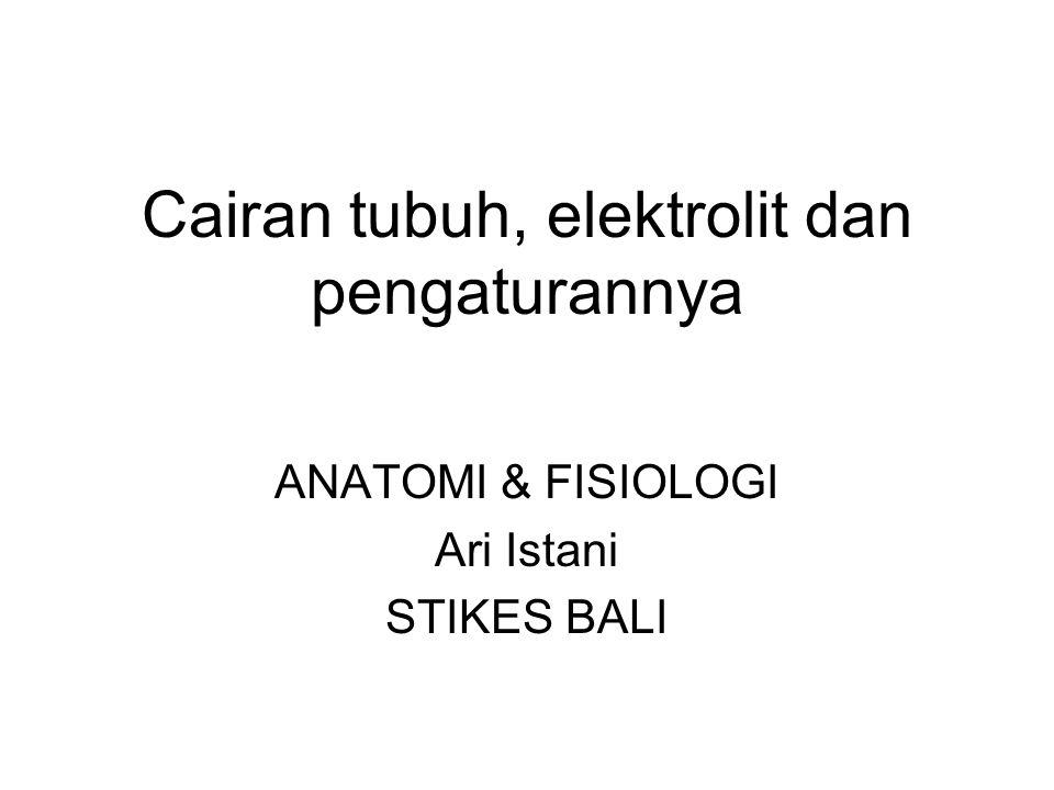 Cairan tubuh, elektrolit dan pengaturannya ANATOMI & FISIOLOGI Ari Istani STIKES BALI