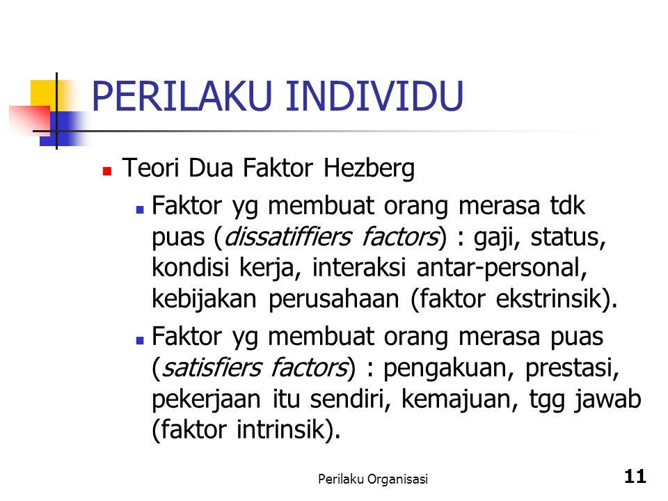 Perilaku Organisasi 11 PERILAKU INDIVIDU Teori Dua Faktor Hezberg Faktor yg membuat orang merasa tdk puas (dissatiffiers factors) : gaji, status, kond