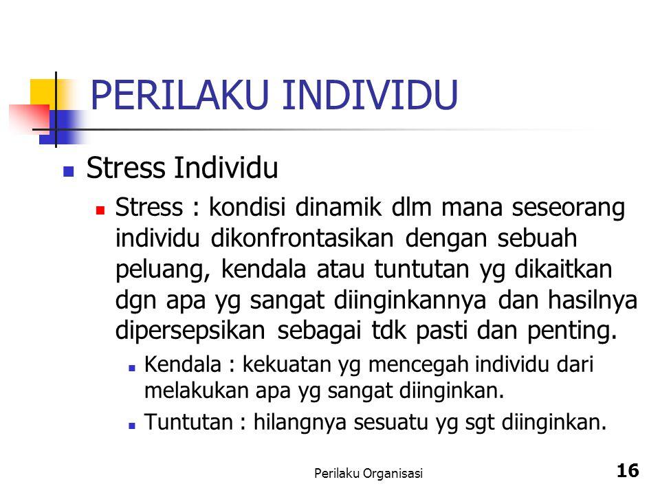 Perilaku Organisasi 16 PERILAKU INDIVIDU Stress Individu Stress : kondisi dinamik dlm mana seseorang individu dikonfrontasikan dengan sebuah peluang,