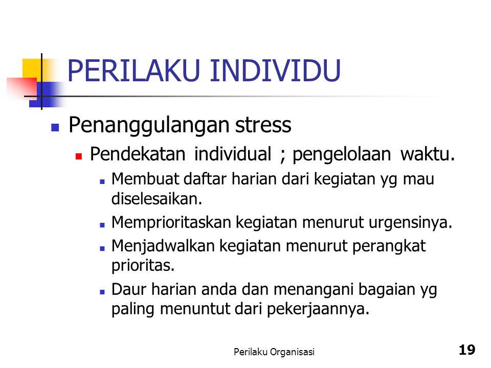 Perilaku Organisasi 19 PERILAKU INDIVIDU Penanggulangan stress Pendekatan individual ; pengelolaan waktu. Membuat daftar harian dari kegiatan yg mau d