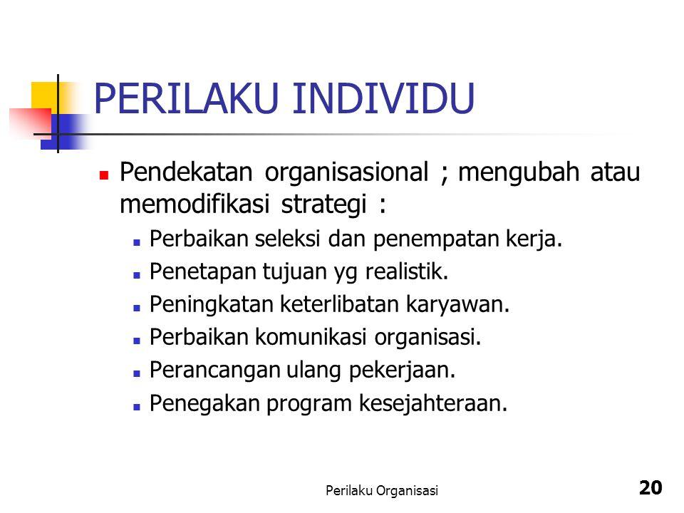 Perilaku Organisasi 20 PERILAKU INDIVIDU Pendekatan organisasional ; mengubah atau memodifikasi strategi : Perbaikan seleksi dan penempatan kerja. Pen