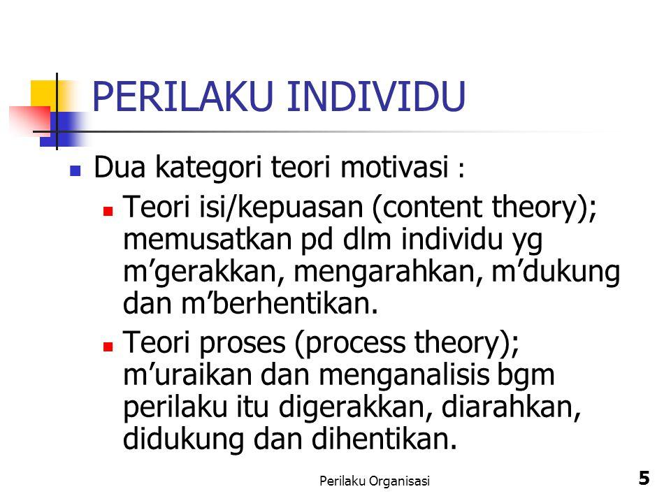 Perilaku Organisasi 5 PERILAKU INDIVIDU Dua kategori teori motivasi : Teori isi/kepuasan (content theory); memusatkan pd dlm individu yg m'gerakkan, m