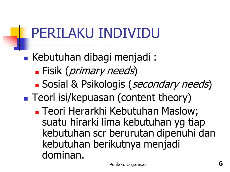 Perilaku Organisasi 6 PERILAKU INDIVIDU Kebutuhan dibagi menjadi : Fisik (primary needs) Sosial & Psikologis (secondary needs) Teori isi/kepuasan (con