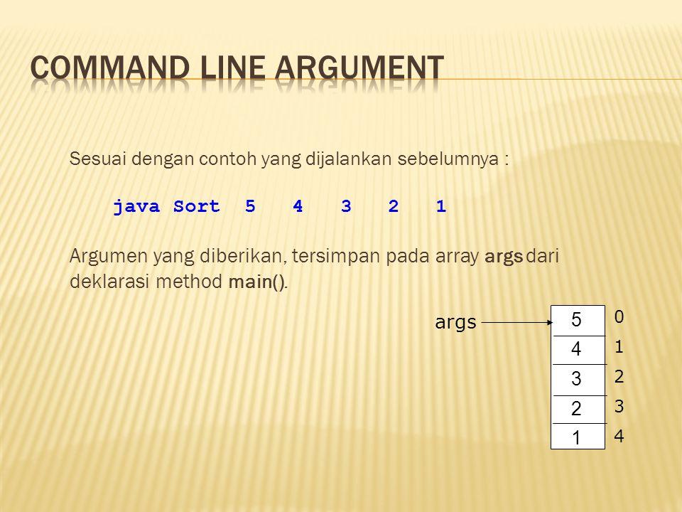 Sesuai dengan contoh yang dijalankan sebelumnya : java Sort 5 4 3 2 1 Argumen yang diberikan, tersimpan pada array args dari deklarasi method main().