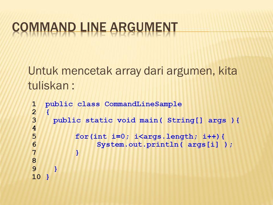 Untuk mencetak array dari argumen, kita tuliskan : 1public class CommandLineSample 2{ 3public static void main( String[] args ){ 4 5for(int i=0; i<args.length; i++){ 6System.out.println( args[i] ); 7} 8 9} 10}