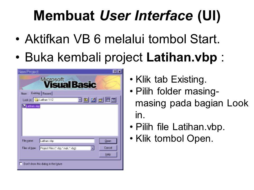 Membuat User Interface (UI) Aktifkan VB 6 melalui tombol Start. Buka kembali project Latihan.vbp : Klik tab Existing. Pilih folder masing- masing pada