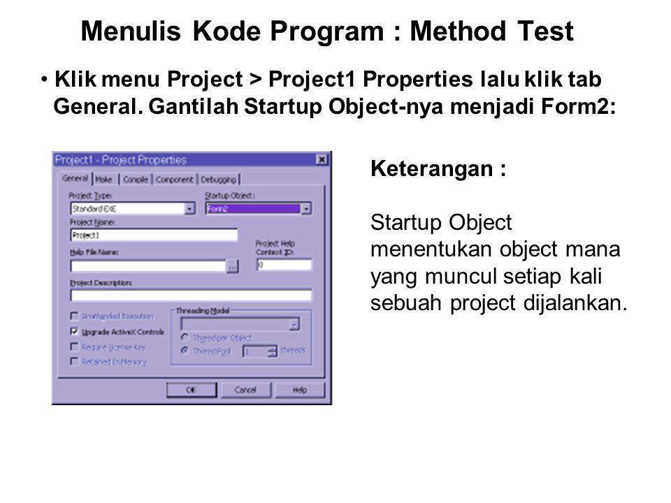 Menulis Kode Program : Method Test Klik menu Project > Project1 Properties lalu klik tab General. Gantilah Startup Object-nya menjadi Form2: Keteranga