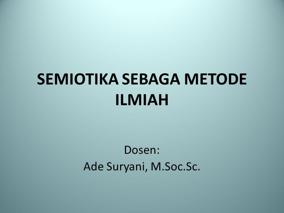 SEMIOTIKA SEBAGA METODE ILMIAH Dosen: Ade Suryani, M.Soc.Sc.