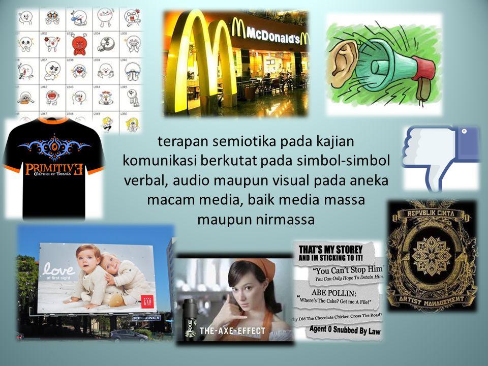 terapan semiotika pada kajian komunikasi berkutat pada simbol-simbol verbal, audio maupun visual pada aneka macam media, baik media massa maupun nirma