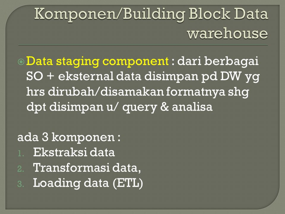  Data staging component : dari berbagai SO + eksternal data disimpan pd DW yg hrs dirubah/disamakan formatnya shg dpt disimpan u/ query & analisa ada