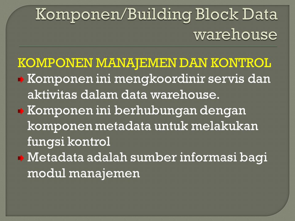 KOMPONEN MANAJEMEN DAN KONTROL Komponen ini mengkoordinir servis dan aktivitas dalam data warehouse. Komponen ini berhubungan dengan komponen metadata