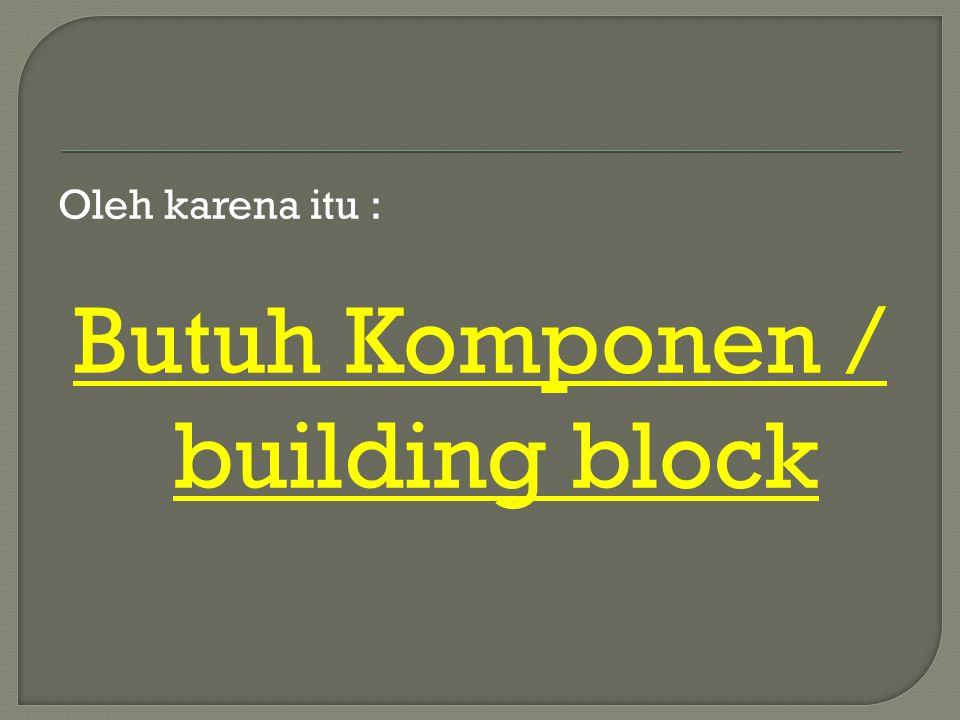 Oleh karena itu : Butuh Komponen / building block