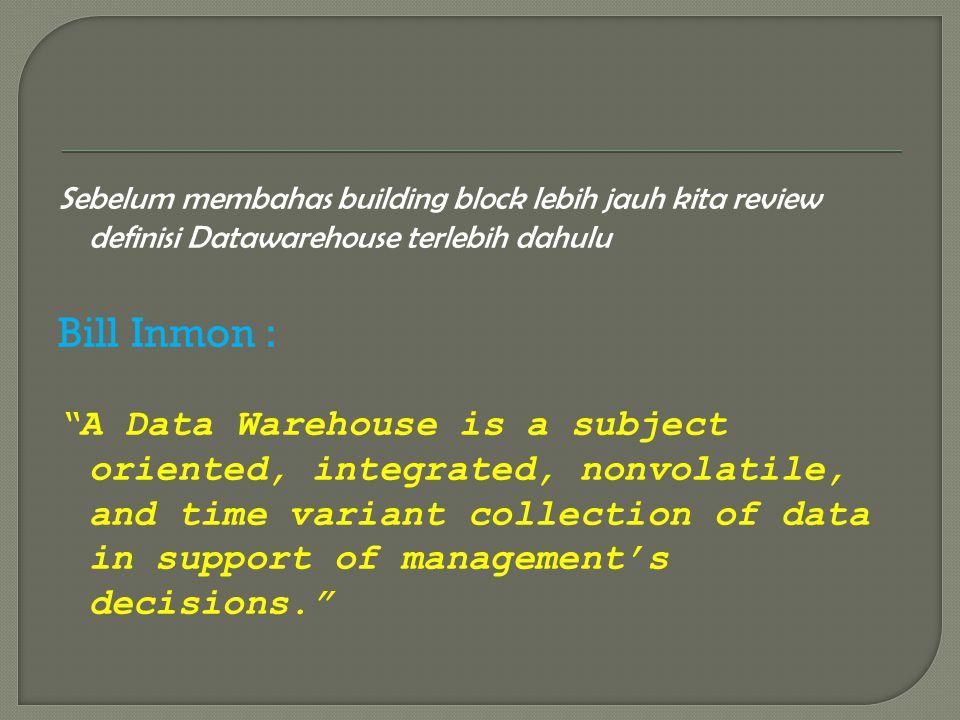 "Sebelum membahas building block lebih jauh kita review definisi Datawarehouse terlebih dahulu Bill Inmon : ""A Data Warehouse is a subject oriented, in"