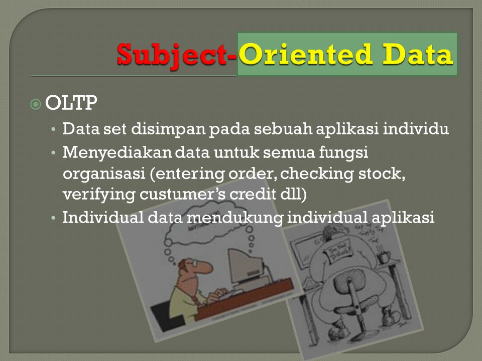  OLTP Data set disimpan pada sebuah aplikasi individu Menyediakan data untuk semua fungsi organisasi (entering order, checking stock, verifying custu