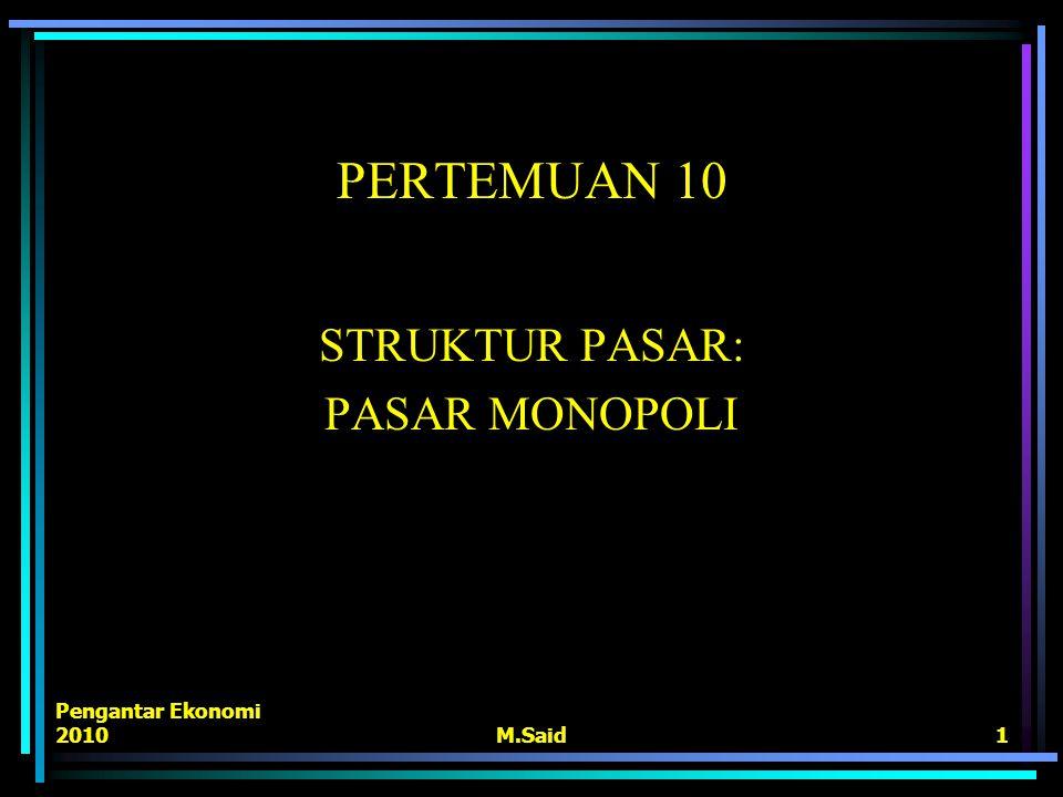 Pengantar Ekonomi 2010M.Said1 PERTEMUAN 10 STRUKTUR PASAR: PASAR MONOPOLI