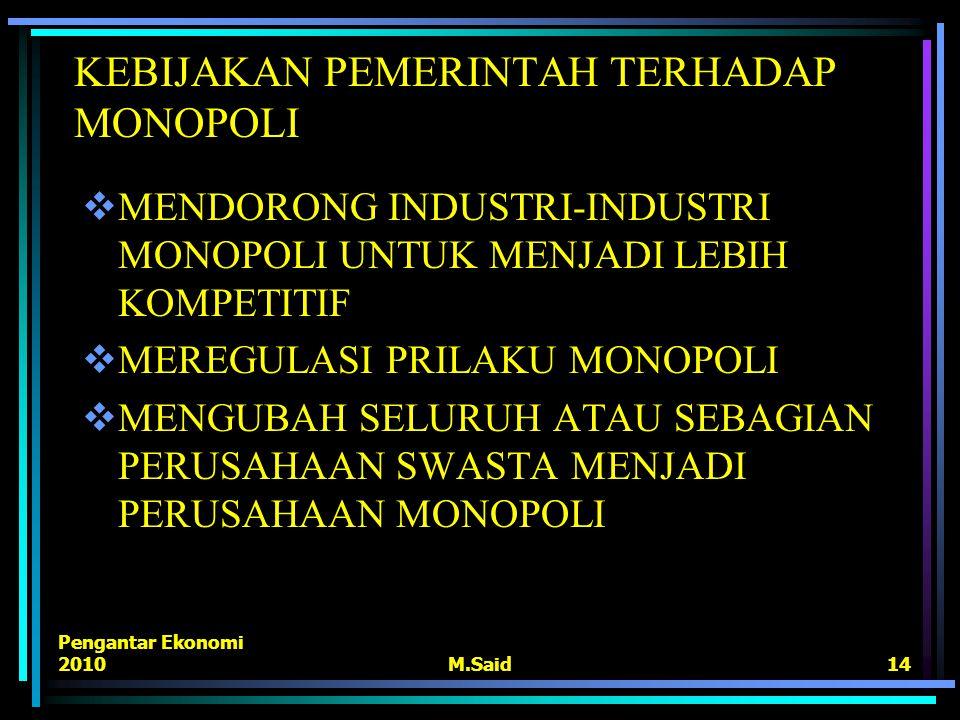 Pengantar Ekonomi 2010M.Said14 KEBIJAKAN PEMERINTAH TERHADAP MONOPOLI  MENDORONG INDUSTRI-INDUSTRI MONOPOLI UNTUK MENJADI LEBIH KOMPETITIF  MEREGULA