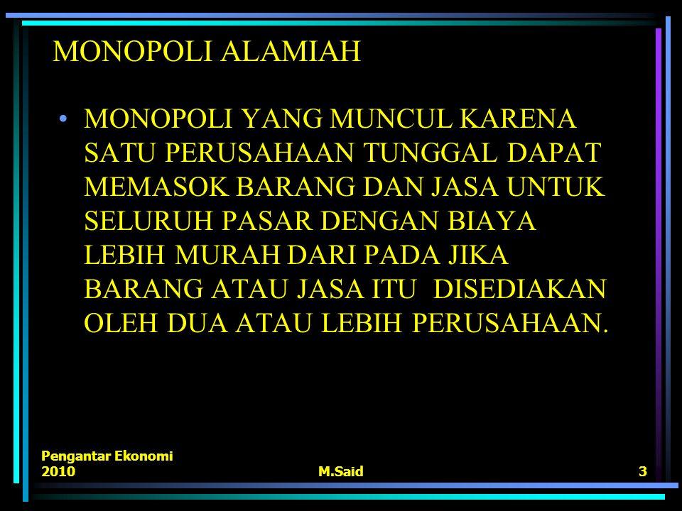 Pengantar Ekonomi 2010M.Said3 MONOPOLI ALAMIAH MONOPOLI YANG MUNCUL KARENA SATU PERUSAHAAN TUNGGAL DAPAT MEMASOK BARANG DAN JASA UNTUK SELURUH PASAR D