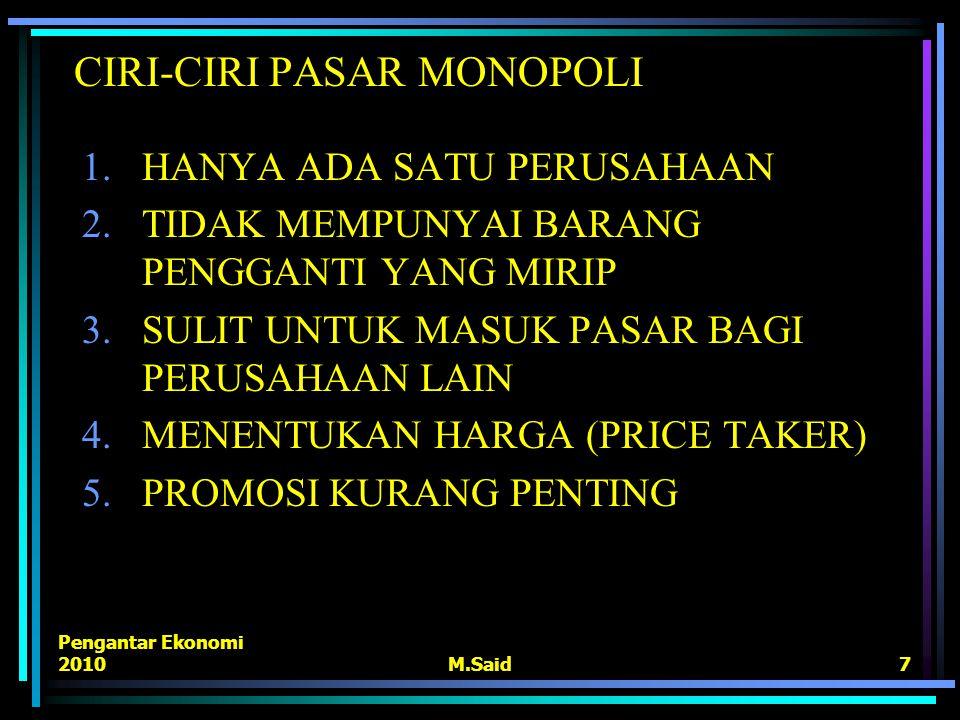 Pengantar Ekonomi 2010M.Said7 CIRI-CIRI PASAR MONOPOLI 1.HANYA ADA SATU PERUSAHAAN 2.TIDAK MEMPUNYAI BARANG PENGGANTI YANG MIRIP 3.SULIT UNTUK MASUK P