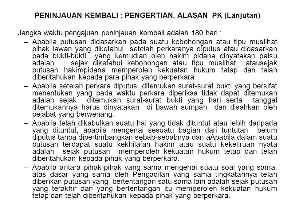 PENINJAUAN KEMBALI : PENGERTIAN, ALASAN PK (Lanjutan) Jangka waktu pengajuan peninjauan kembali adalah 180 hari : –Apabila putusan didasarkan pada sua