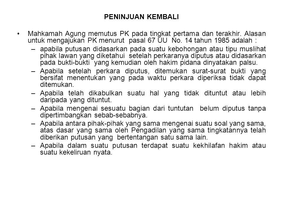 PENINJUAN KEMBALI Mahkamah Agung memutus PK pada tingkat pertama dan terakhir. Alasan untuk mengajukan PK menurut pasal 67 UU No. 14 tahun 1985 adalah