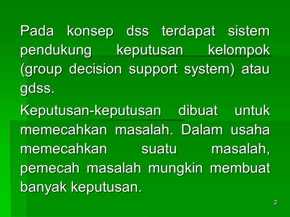 2 Pada konsep dss terdapat sistem pendukung keputusan kelompok (group decision support system) atau gdss. Keputusan-keputusan dibuat untuk memecahkan
