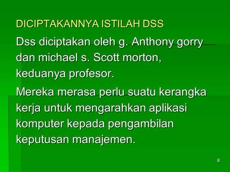 8 DICIPTAKANNYA ISTILAH DSS Dss diciptakan oleh g. Anthony gorry dan michael s. Scott morton, keduanya profesor. Mereka merasa perlu suatu kerangka ke