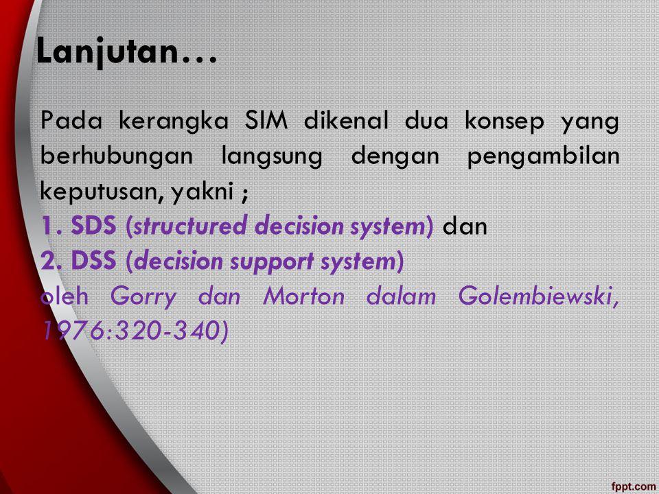 Lanjutan… Pada kerangka SIM dikenal dua konsep yang berhubungan langsung dengan pengambilan keputusan, yakni ; 1. SDS (structured decision system) dan