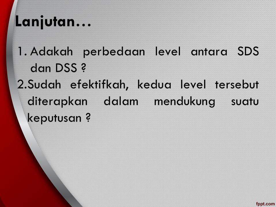 Lanjutan… 1.Adakah perbedaan level antara SDS dan DSS ? 2.Sudah efektifkah, kedua level tersebut diterapkan dalam mendukung suatu keputusan ?