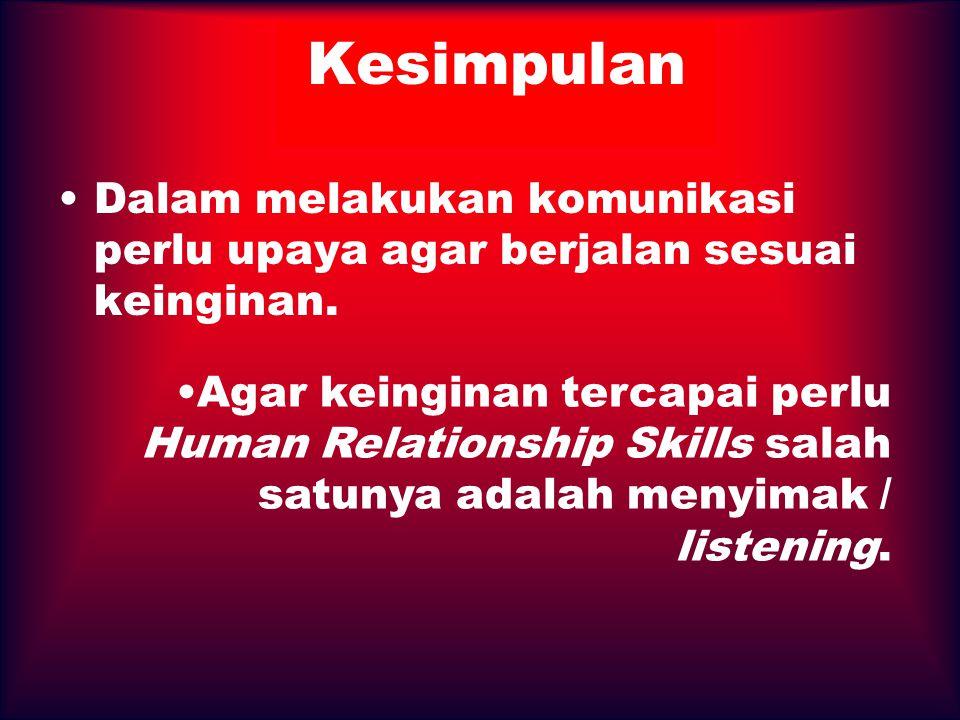 Kesimpulan Dalam melakukan komunikasi perlu upaya agar berjalan sesuai keinginan. Agar keinginan tercapai perlu Human Relationship Skills salah satuny