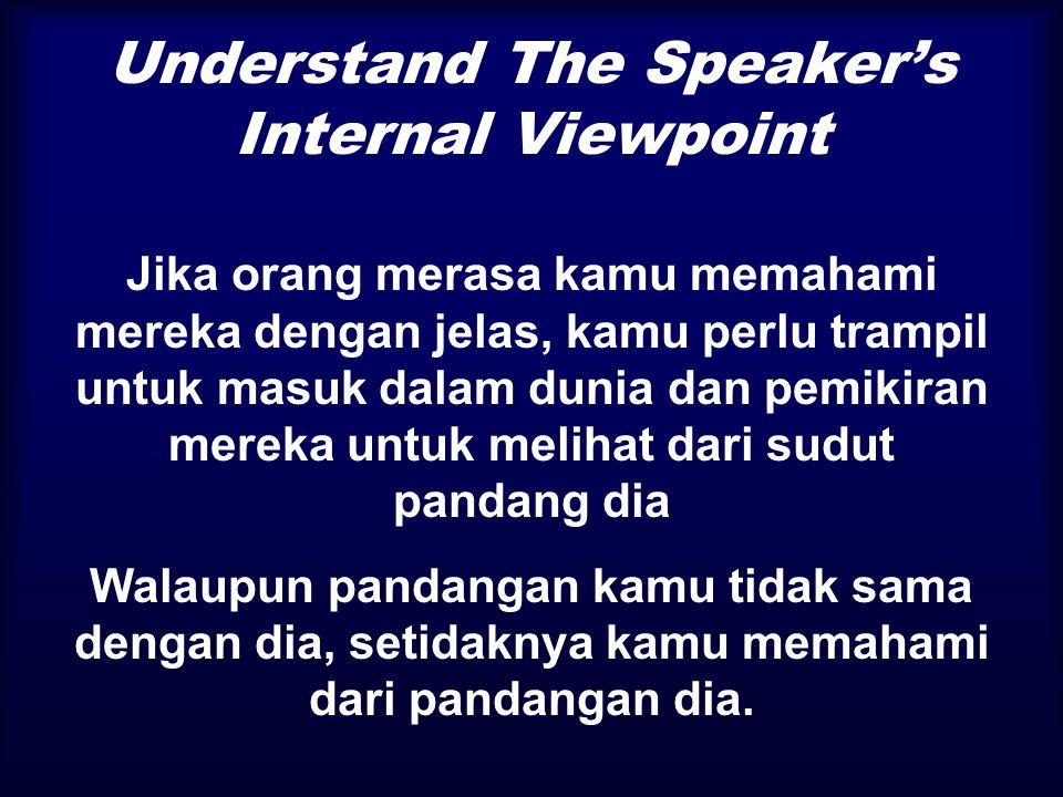 Understand The Speaker's Internal Viewpoint Listening merupakan dasar untuk menjembatani perbedaan diantara: aku dan kamu pandangan kamu  kamu dan pandangan aku  kamu pandangan kamu  aku dan pandangan aku  diri aku