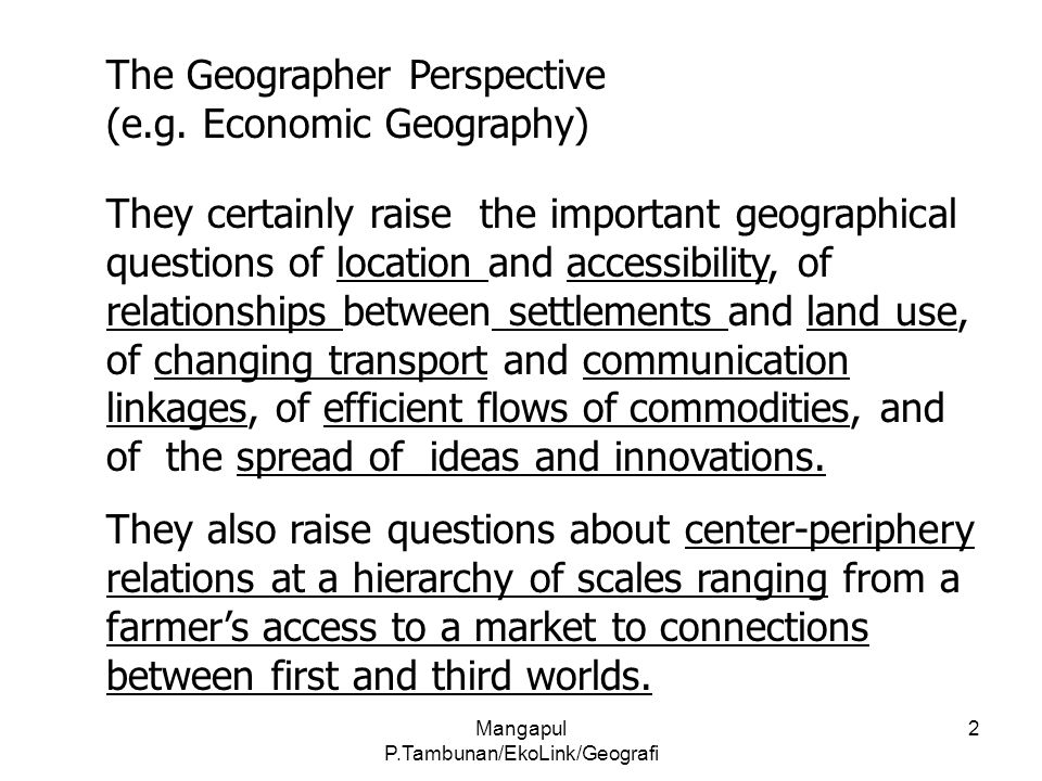 Mangapul P.Tambunan/EkoLink/Geografi 2 The Geographer Perspective (e.g. Economic Geography) They certainly raise the important geographical questions