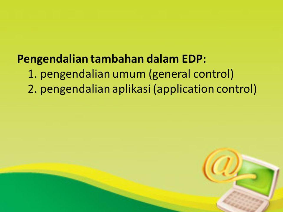 Pengendalian tambahan dalam EDP: 1. pengendalian umum (general control) 2. pengendalian aplikasi (application control)