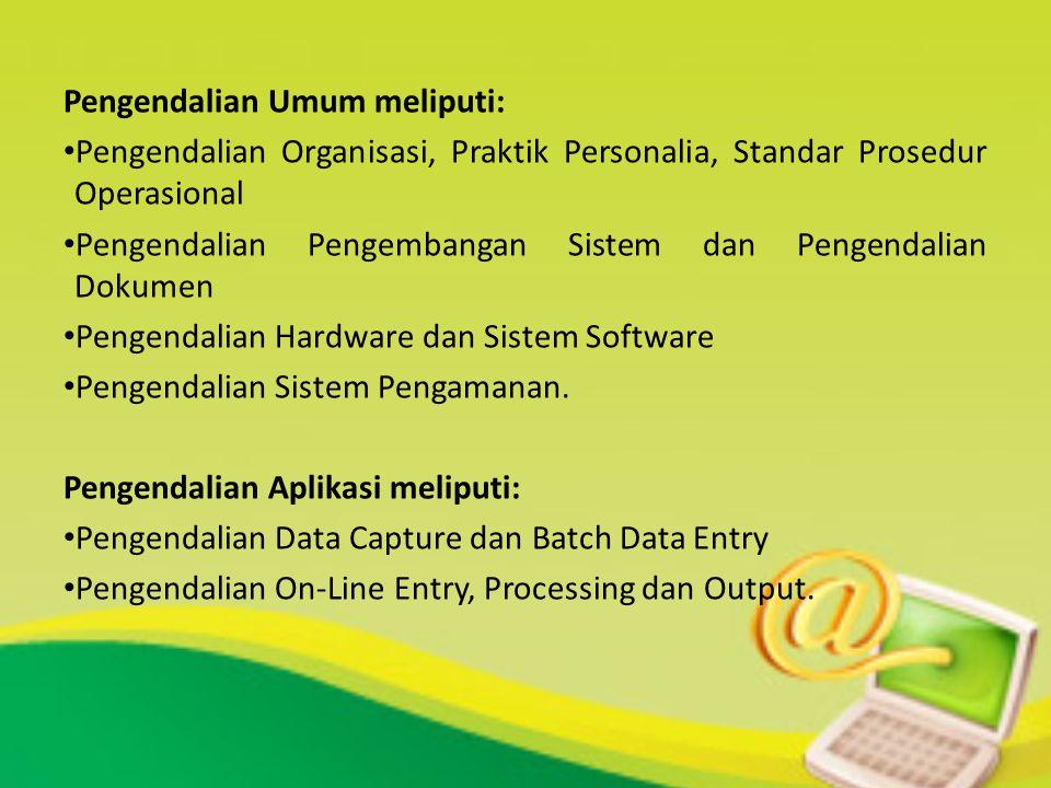 Pengendalian Umum meliputi: Pengendalian Organisasi, Praktik Personalia, Standar Prosedur Operasional Pengendalian Pengembangan Sistem dan Pengendalia