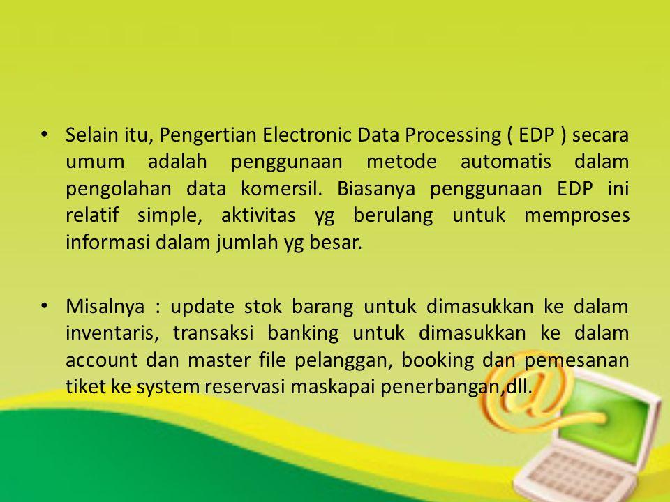 Selain itu, Pengertian Electronic Data Processing ( EDP ) secara umum adalah penggunaan metode automatis dalam pengolahan data komersil. Biasanya peng