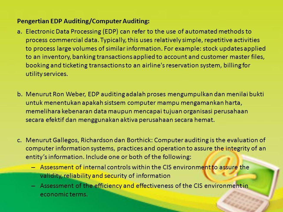METODE AUDIT EDP 1.Auditing-around the computer, yaitu pendekatan audit dengan memperlakukan komputer sebagai kotak hitam, teknik ini tidak menguji langkah langkah proses secara langsung, hanya berfokus pada input dan output dari sistem computer.