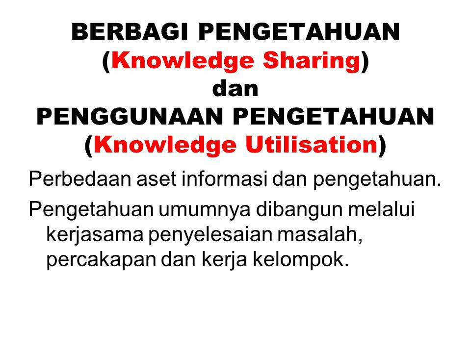 BERBAGI PENGETAHUAN (Knowledge Sharing) dan PENGGUNAAN PENGETAHUAN (Knowledge Utilisation) Perbedaan aset informasi dan pengetahuan.