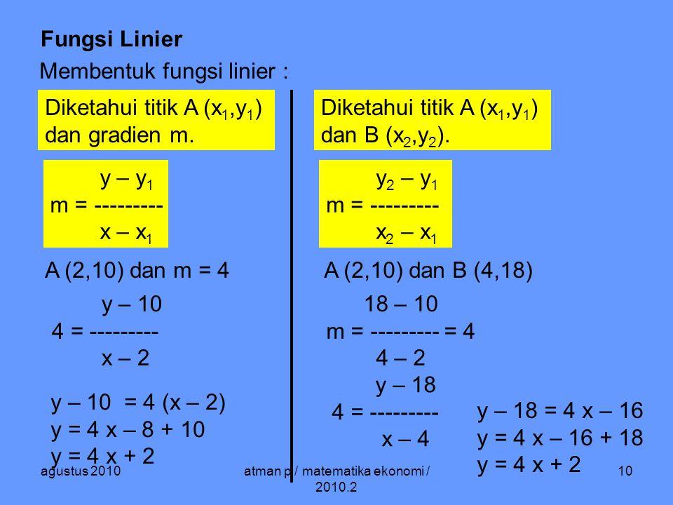 agustus 2010atman p / matematika ekonomi / 2010.2 11 Fungsi Linier Fungsi Linier dengan lebih dari 1 variabel bebas (2 variabel) Bentuk Umum : z = a x + b y + c dimana a, b dan c adalah konstanta, sementara x dan y disebut dengan variabel bebas dan z disebut variabel terikat.