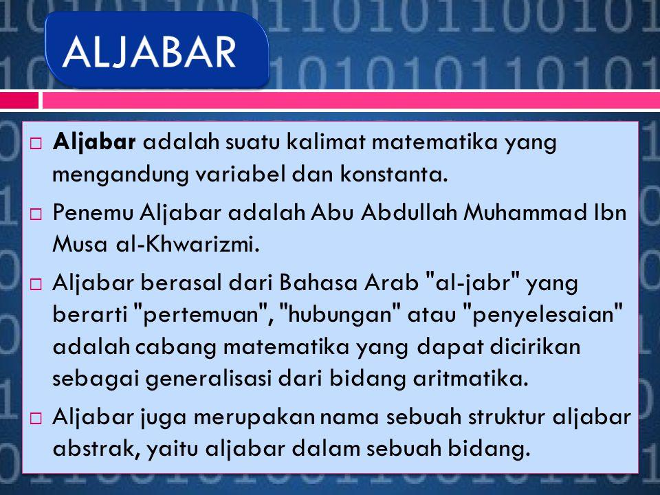  Aljabar adalah suatu kalimat matematika yang mengandung variabel dan konstanta.  Penemu Aljabar adalah Abu Abdullah Muhammad Ibn Musa al-Khwarizmi.