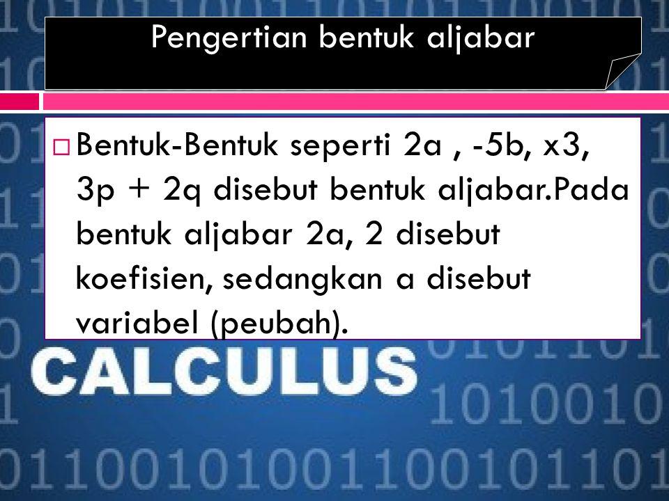 Pengertian bentuk aljabar  Bentuk-Bentuk seperti 2a, -5b, x3, 3p + 2q disebut bentuk aljabar.Pada bentuk aljabar 2a, 2 disebut koefisien, sedangkan a disebut variabel (peubah).