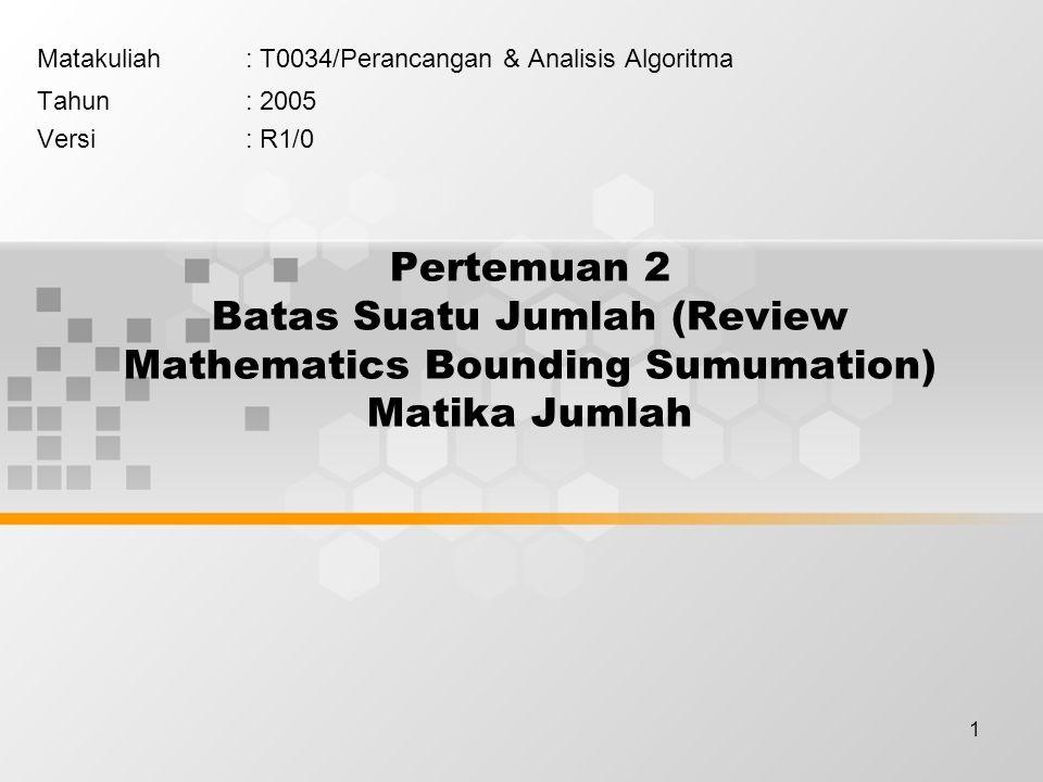 1 Pertemuan 2 Batas Suatu Jumlah (Review Mathematics Bounding Sumumation) Matika Jumlah Matakuliah: T0034/Perancangan & Analisis Algoritma Tahun: 2005 Versi: R1/0