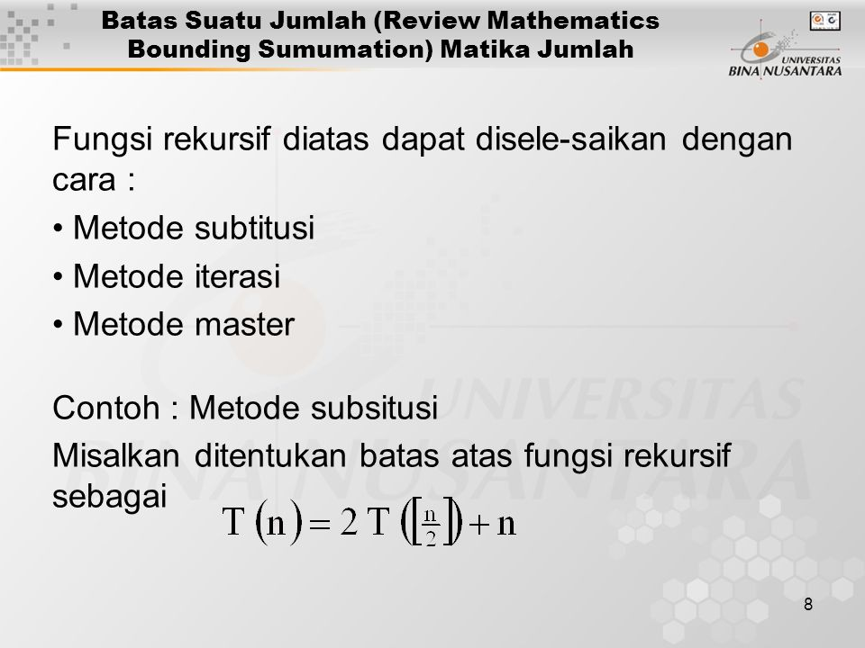 8 Batas Suatu Jumlah (Review Mathematics Bounding Sumumation) Matika Jumlah Fungsi rekursif diatas dapat disele-saikan dengan cara : Metode subtitusi Metode iterasi Metode master Contoh : Metode subsitusi Misalkan ditentukan batas atas fungsi rekursif sebagai