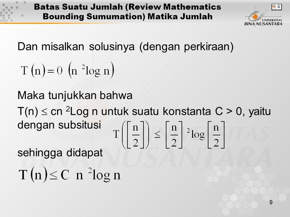 9 Batas Suatu Jumlah (Review Mathematics Bounding Sumumation) Matika Jumlah Dan misalkan solusinya (dengan perkiraan) Maka tunjukkan bahwa T(n)  cn 2 Log n untuk suatu konstanta C > 0, yaitu dengan subsitusi sehingga didapat