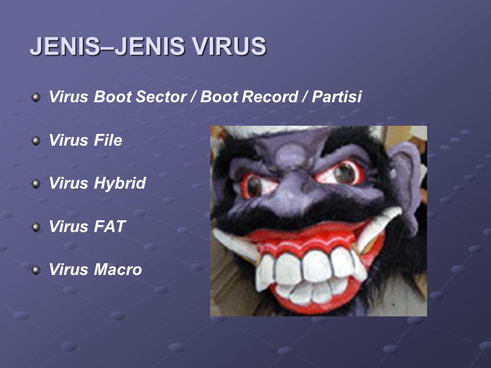 JENIS–JENIS VIRUS Virus Boot Sector / Boot Record / Partisi Virus File Virus Hybrid Virus FAT Virus Macro