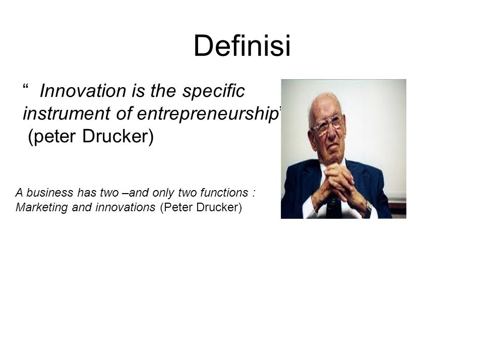 """Definisi """" Innovation is the specific instrument of entrepreneurship"""" (peter Drucker) A business has two –and only two functions : Marketing and innov"""
