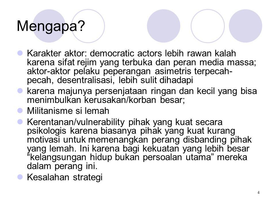 4 Mengapa? Karakter aktor: democratic actors lebih rawan kalah karena sifat rejim yang terbuka dan peran media massa; aktor-aktor pelaku peperangan as