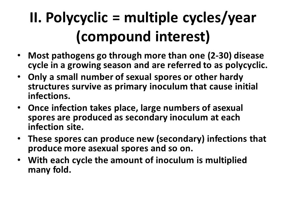 II. Polycyclic = multiple cycles/year (compound interest) Most pathogens go through more than one (2-30) disease cycle in a growing season and are ref