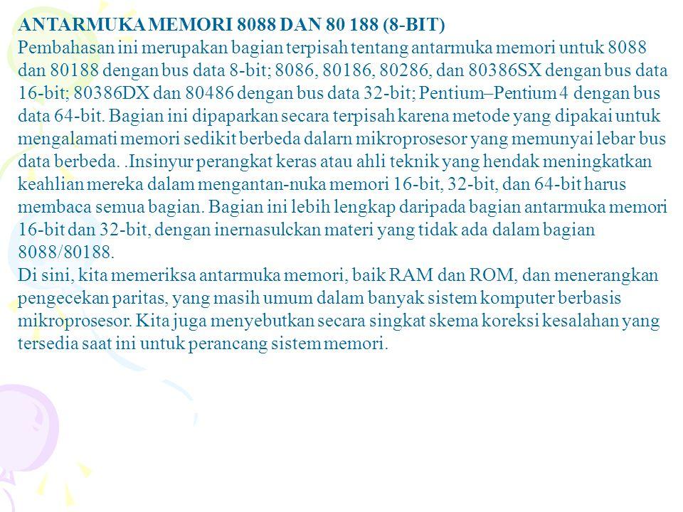 ANTARMUKA MEMORI 8088 DAN 80 188 (8-BIT) Pembahasan ini merupakan bagian terpisah tentang antarmuka memori untuk 8088 dan 80188 dengan bus data 8-bit; 8086, 80186, 80286, dan 80386SX dengan bus data 16-bit; 80386DX dan 80486 dengan bus data 32-bit; Pentium–Pentium 4 dengan bus data 64-bit.