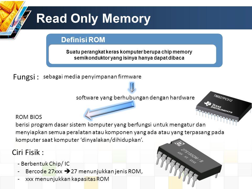 Definisi ROM Suatu perangkat keras komputer berupa chip memory semikonduktor yang isinya hanya dapat dibaca Ciri Fisik : sebagai media penyimpanan fir